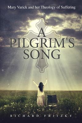 A Pilgrim\'s Song: Mary Varick and Her Theology of Suffering - Fritzky, Richard