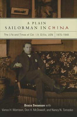 A Plain Sailorman in China: The Life of and Times of Cdr. I.V. Gillis, Usn, 1875-1943 - Swanson, Bruce, and Morrison, Vance H, and McDowell, Don H