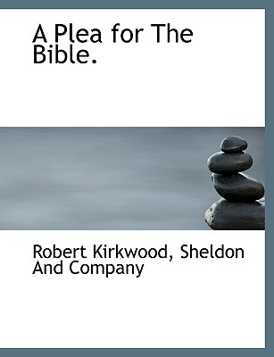 A Plea for the Bible. - Kirkwood, Robert, and Sheldon & Co (Creator), and Sheldon and Company (Creator)