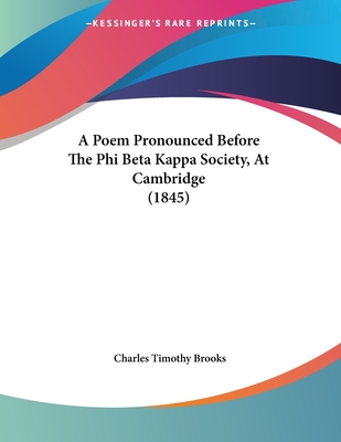 A Poem Pronounced Before the Phi Beta Kappa Society, at Cambridge (1845) - Brooks, Charles Timothy