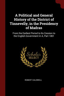 A Political and General History of the District of Tinnevelly, in the Presidency of Madras: From the Earliest Period to Its Cession to the English Government in A, Part 1801 - Caldwell, Robert