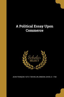A Political Essay Upon Commerce - Melon, Jean Francois 1675-1738, and Bindon, David D 1760 (Creator)