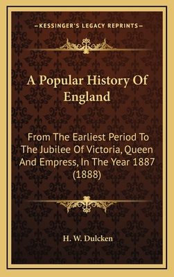 A Popular History of England: From the Earliest Period to the Jubilee of Victoria, Queen and Empress, in the Year 1887 (1888) - Dulcken, H W