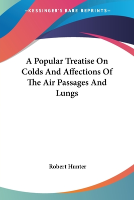 A Popular Treatise on Colds and Affections of the Air Passages and Lungs - Hunter, Robert, Jr., PhD
