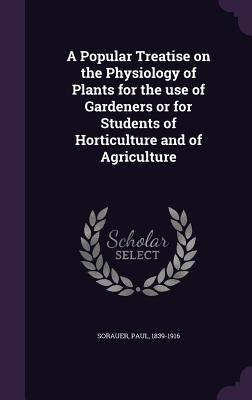 A Popular Treatise on the Physiology of Plants for the Use of Gardeners or for Students of Horticulture and of Agriculture - Sorauer, Paul