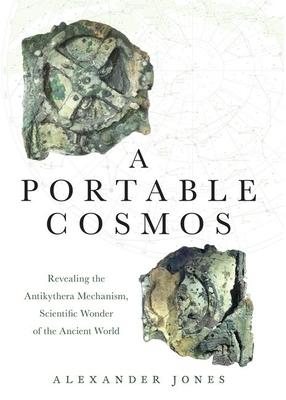 A Portable Cosmos: Revealing the Antikythera Mechanism, Scientific Wonder of the Ancient World - Jones, Alexander