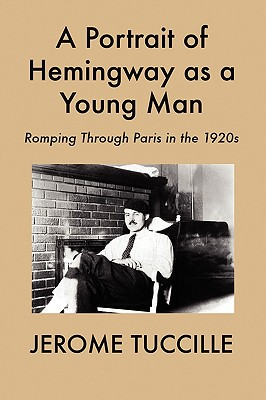 A Portrait of Hemingway as a Young Man: Romping Through Paris in the 1920s - Tuccille, Jerome