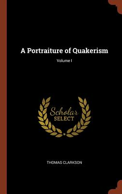 A Portraiture of Quakerism; Volume I - Clarkson, Thomas