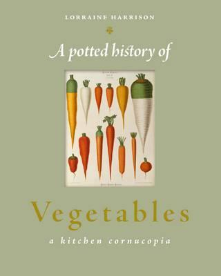 A Potted History of Vegetables: A Delicious, Dip-in Kitchen Cornucopia - Harrison, Lorraine, and Wheeler, David