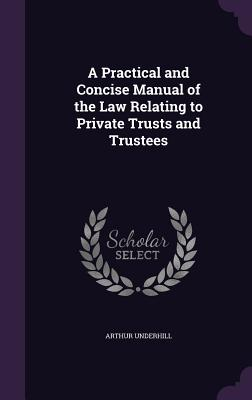A Practical and Concise Manual of the Law Relating to Private Trusts and Trustees - Underhill, Arthur