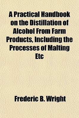 A Practical Handbook on the Distillation of Alcohol from Farm Products, Including the Processes of Malting ... Etc: With Chapters on Alcoholometry a - Wright, Frederic B