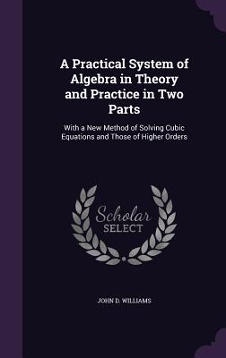 A Practical System of Algebra in Theory and Practice in Two Parts: With a New Method of Solving Cubic Equations and Those of Higher Orders - Williams, John D, Jr.