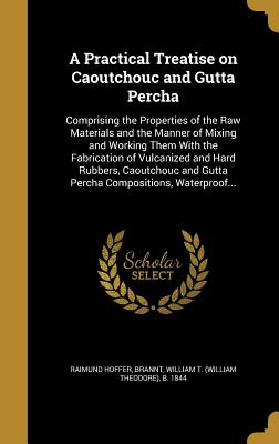 A Practical Treatise on Caoutchouc and Gutta Percha: Comprising the Properties of the Raw Materials and the Manner of Mixing and Working Them with the Fabrication of Vulcanized and Hard Rubbers, Caoutchouc and Gutta Percha Compositions, Waterproof... - Hoffer, Raimund