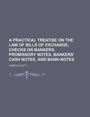 A Practical Treatise on the Law of Bills of Exchange, Checks on Bankers, Promissory Notes, Bankers' Cash Notes, and Bank-Notes - Chitty, Joseph