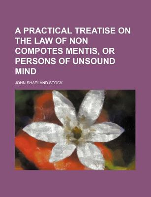 A Practical Treatise on the Law of Non Compotes Mentis, or Persons of Unsound Mind. - Stock, John Shapland