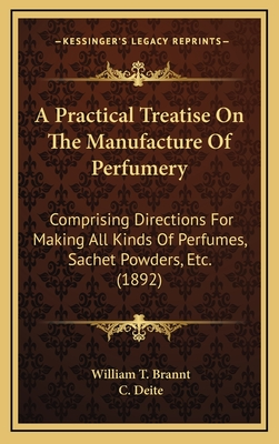 A Practical Treatise on the Manufacture of Perfumery: Comprising Directions for Making All Kinds of Perfumes, Sachet Powders, Etc. (1892) - Brannt, William T, and Deite, C (Translated by)