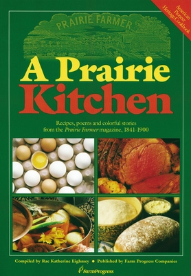 A Prairie Kitchen: Recipes, Poems and Colorful Stories from the Prairie Farmer Magazine, 1841-1900 - Eighmey, Rae Katherine (Compiled by)