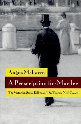 A Prescription for Murder: The Victorian Serial Killings of Dr. Thomas Neill Cream - McLaren, Angus