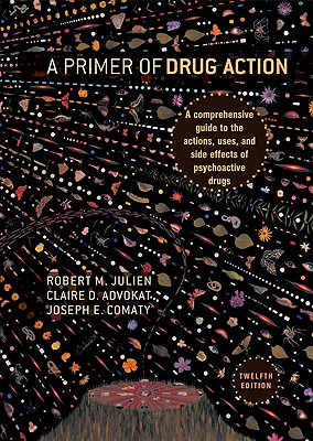 A Primer of Drug Action: A Comprehensive Guide to the Actions, Uses, and Side Effects of Psychoactive Drugs - Julien, Robert M, Dr., Ph.D., and Advokat, Claire D, Professor, and Comaty, Joseph E