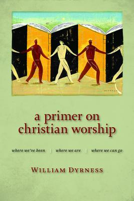 A Primer on Christian Worship: Where We've Been, Where We Are, Where We Can Go - Dyrness, William