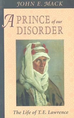 A Prince of Our Disorder: The Life of T. E. Lawrence - Mack, John E, Professor