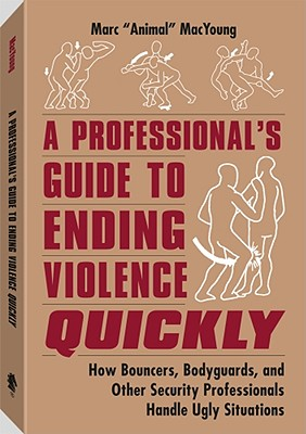 "A Professional's Guide to Ending Violence Quickly: How Bouncers, Bodyguards and Other Security Professionals Handle Ugly Situations - MacYoung, Marc ""Animal"""