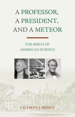A Professor, a President, and a Meteor: The Birth of American Science - Prince, Cathryn J
