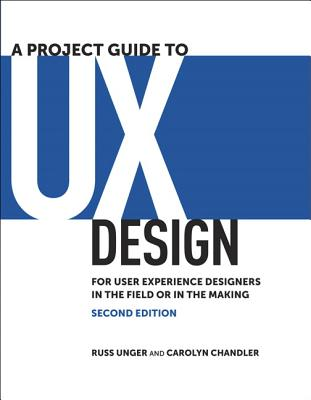 A Project Guide to UX Design: For User Experience Designers in the Field or in the Making - Unger, Russ, and Chandler, Carolyn
