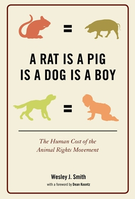A Rat Is a Pig Is a Dog Is a Boy: The Human Cost of the Animal Rights Movement - Smith, Wesley J