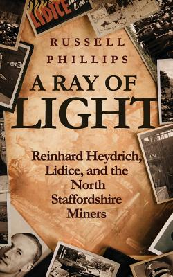 A Ray of Light: Reinhard Heydrich, Lidice, and the North Staffordshire Miners - Phillips, Russell