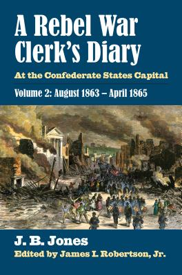A Rebel War Clerk's Diary: At the Confederate States Capital, Volume 2: August 1863-April 1865 - Jones, J B, and Robertson Jr, James I (Editor)