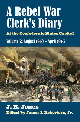 A Rebel War Clerk's Diary: At the Confederate States Capital, Volume 2: August 1863-April 1865 - Jones, J B