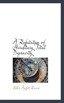 A Refutation of Hereditary Total Depravity - Raines, Elder Aylett