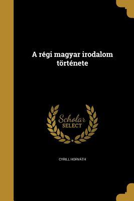 A Regi Magyar Irodalom Tortenete - Horvath, Cyrill