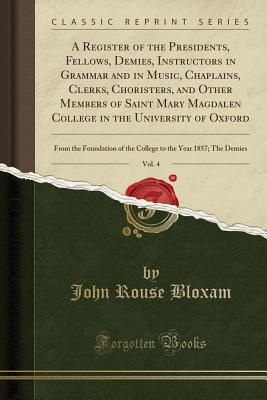 A Register of the Presidents, Fellows, Demies, Instructors in Grammar and in Music, Chaplains, Clerks, Choristers, and Other Members of Saint Mary Magdalen College in the University of Oxford, Vol. 4: From the Foundation of the College to the Year 1857; T - Bloxam, John Rouse