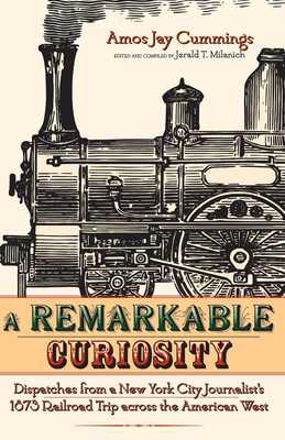 A Remarkable Curiosity: Dispatches from a New York City Journalist's 1873 Railroad Trip Across the American West - Cummings, Amos Jay