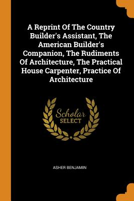 A Reprint of the Country Builder's Assistant, the American Builder's Companion, the Rudiments of Architecture, the Practical House Carpenter, Practice of Architecture - Benjamin, Asher