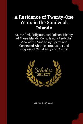 A Residence of Twenty-One Years in the Sandwich Islands: Or, the Civil, Religious, and Political History of Those Islands: Comprising a Particular View of the Missionary Operations Connected with the Introduction and Progress of Christianity and Civilizat - Bingham, Hiram