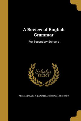 A Review of English Grammar: For Secondary Schools - Allen, Edward a (Edward Archibald) 184 (Creator)