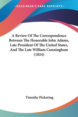 A Review of the Correspondence Between the Honorable John Adams, Late President of the United States, and the Late William Cunningham (1824) - Pickering, Timothy
