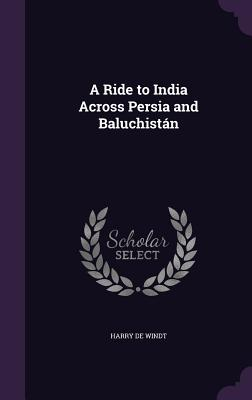 A Ride to India Across Persia and Baluchistan - de Windt, Harry