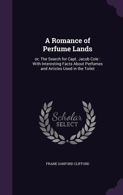 A Romance of Perfume Lands: Or; The Search for Capt. Jacob Cole: With Interesting Facts about Perfumes and Articles Used in the Toilet - Clifford, Frank Sanford