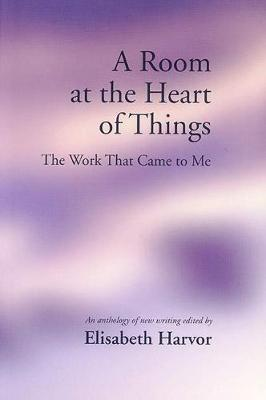 A Room at the Heart of Things: The Work That Came to Me - Harvor, Elisabeth (Editor)