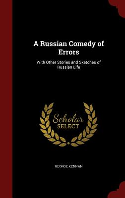 A Russian Comedy of Errors: With Other Stories and Sketches of Russian Life - Kennan, George