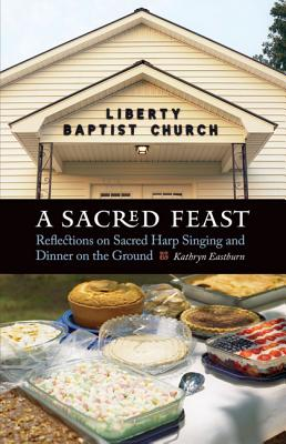 A Sacred Feast: Reflections on Sacred Harp Singing and Dinner on the Ground - Eastburn, Kathryn