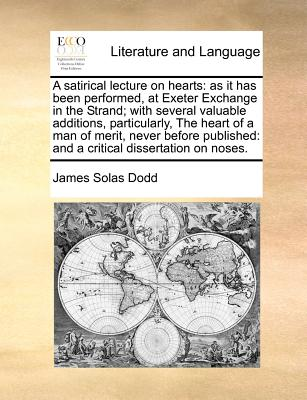 A Satirical Lecture on Hearts: As It Has Been Performed, at Exeter Exchange in the Strand; With Several Valuable Additions, Particularly, the Heart of a Man of Merit, Never Before Published: And a Critical Dissertation on Noses. - Dodd, James Solas
