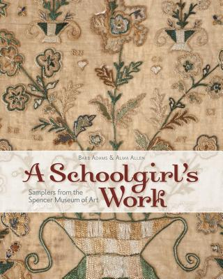 A Schoolgirl's Work: Samplers from the Spencer Museum of Art - Adams, Barb, and Allen, Alma