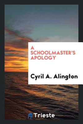 A Schoolmaster's Apology - Alington, Cyril A