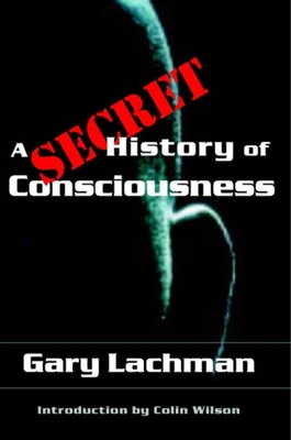 A Secret History of Consciousness - Lachman, Gary, and Wilson, Colin (Foreword by)