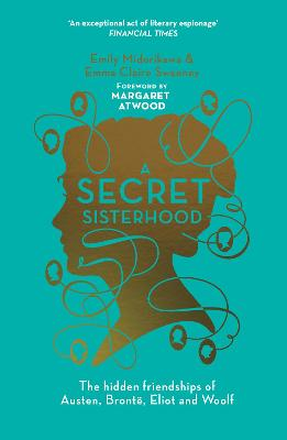 A Secret Sisterhood: The Hidden Friendships of Austen, Bronte, Eliot and Woolf - Midorikawa, Emily, and Sweeney, Emma Claire, and Atwood, Margaret (Foreword by)